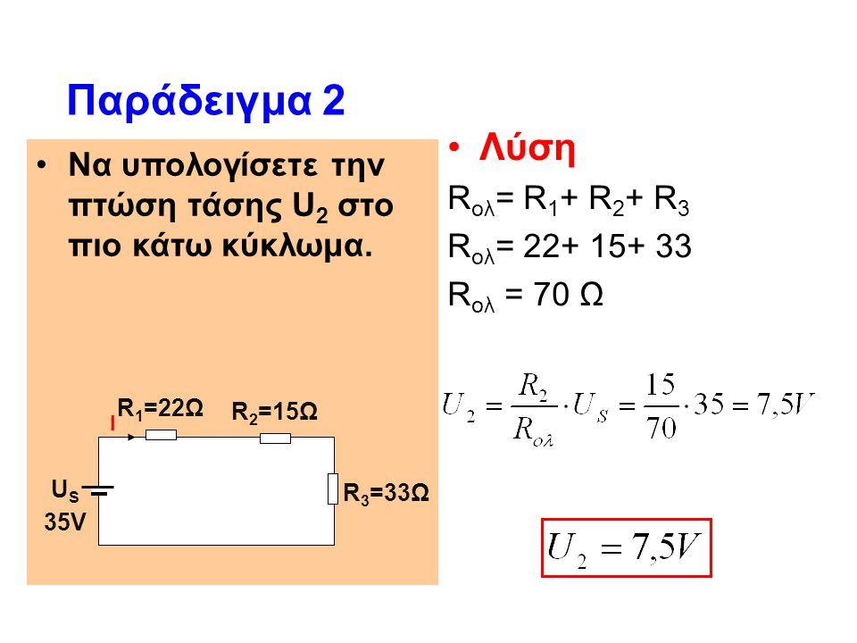 Να υπολογίσετε την πτώση τάσης U 2 στο πιο κάτω κύκλωμα. Παράδειγμα 2 Λύση R ολ = R 1 + R 2 + R 3 R ολ = 22+ 15+ 33 R ολ = 70 Ω R 1 =22Ω U S 35V Ι R2=