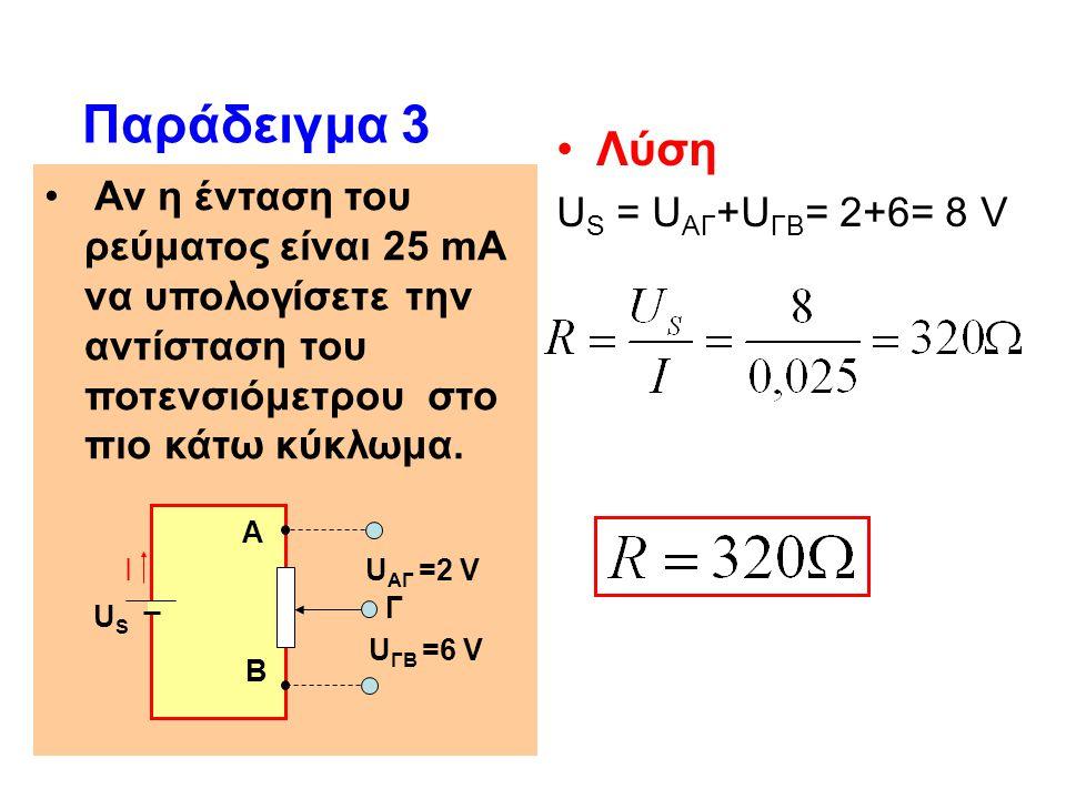 Αν η ένταση του ρεύματος είναι 25 mA να υπολογίσετε την αντίσταση του ποτενσιόμετρου στο πιο κάτω κύκλωμα. Παράδειγμα 3 Λύση U S = U ΑΓ +U ΓΒ = 2+6= 8