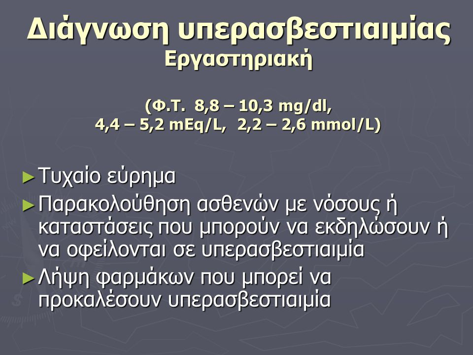 Ψευδοϋπερασβεστιαιμία Αυξημένο ολικό ασβέστιο Φυσιολογικό ιονισμένο Καμία παθοφυσιολογική συνέπεια Αίτια ► Αύξηση συγκέντρωσης λευκωματίνης πλάσματος ► Αιμοσυμπύκνωση ► Ίσχαιμη περίδεση ► Σπάνιες περιπτώσεις πολλαπλού μυελώματος ► Παραπρωτεΐνη