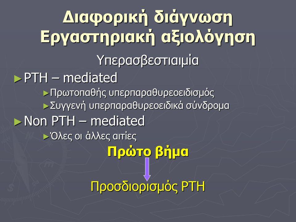 Διαφορική διάγνωση Εργαστηριακή αξιολόγηση Υπερασβεστιαιμία ► PTH – mediated ► Πρωτοπαθής υπερπαραθυρεοειδισμός ► Συγγενή υπερπαραθυρεοειδικά σύνδρομα ► Non PTH – mediated ► Όλες οι άλλες αιτίες Πρώτο βήμα Προσδιορισμός PTH