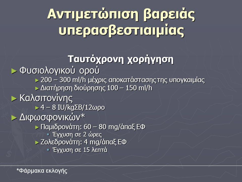 Αντιμετώπιση βαρειάς υπερασβεστιαιμίας Ταυτόχρονη χορήγηση ► Φυσιολογικού ορού ► 200 – 300 ml/h μέχρις αποκατάστασης της υπογκαιμίας ► Διατήρηση διούρησης 100 – 150 ml/h ► Καλσιτονίνης ► 4 – 8 IU/kgΣΒ/12ωρο ► Διφωσφονικών* ► Παμιδρονάτη: 60 – 80 mg/άπαξ ΕΦ  Έγχυση σε 2 ώρες ► Ζολεδρονάτη: 4 mg/άπαξ ΕΦ  Έγχυση σε 15 λεπτά *Φάρμακα εκλογής