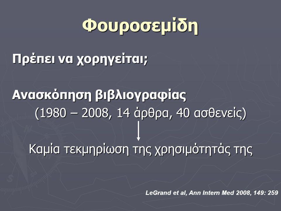 Φουροσεμίδη Πρέπει να χορηγείται; Ανασκόπηση βιβλιογραφίας (1980 – 2008, 14 άρθρα, 40 ασθενείς) Καμία τεκμηρίωση της χρησιμότητάς της LeGrand et al, Ann Intern Med 2008, 149: 259
