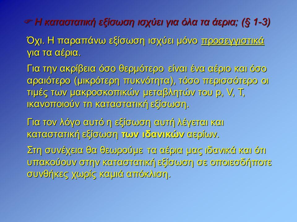  Η καταστατική εξίσωση ισχύει για όλα τα άερια; (§ 1-3) Όχι. Η παραπάνω εξίσωση ισχύει μόνο προσεγγιστικά για τα αέρια. Για την ακρίβεια όσο θερμότερ