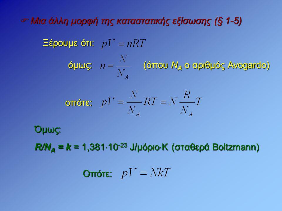  Μια άλλη μορφή της καταστατικής εξίσωσης (§ 1-5) Ξέρουμε ότι: (όπου Ν Α ο αριθμός Avogardo) όμως: οπότε: Όμως: R/N A = k = 1,381  10 -23 J/μόριο 