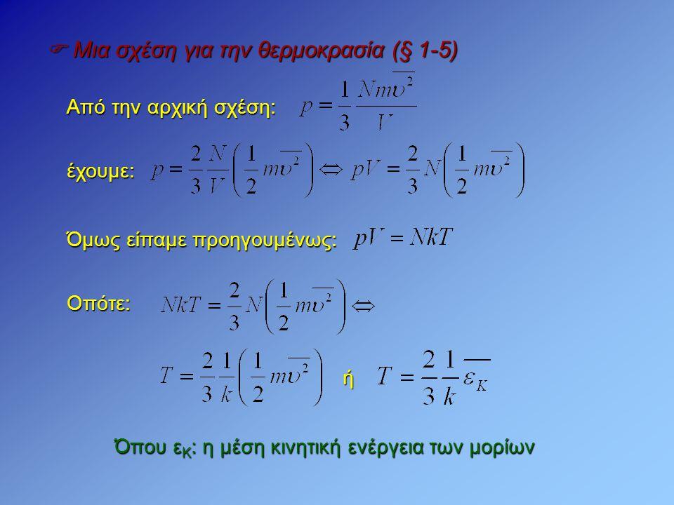  Μια σχέση για την θερμοκρασία (§ 1-5) Από την αρχική σχέση: έχουμε: Όπου ε Κ : η μέση κινητική ενέργεια των μορίων Οπότε: Όμως είπαμε προηγουμένως:
