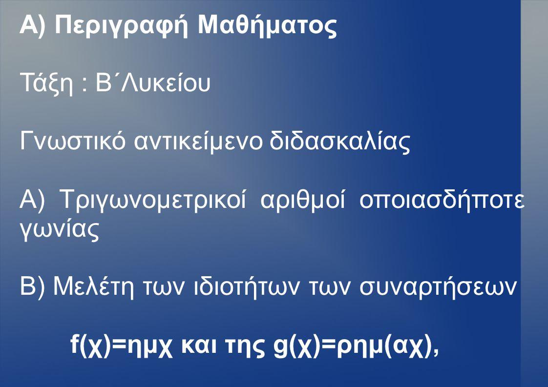 Α) Περιγραφή Μαθήματος Τάξη : Β΄Λυκείου Γνωστικό αντικείμενο διδασκαλίας Α) Τριγωνομετρικοί αριθμοί οποιασδήποτε γωνίας Β) Μελέτη των ιδιοτήτων των συ