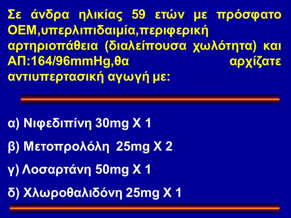 Σε άνδρα ηλικίας 59 ετών με πρόσφατο ΟΕΜ,υπερλιπιδαιμία,περιφερική αρτηριοπάθεια (διαλείπουσα χωλότητα) και ΑΠ:164/96mmHg,θα αρχίζατε αντιυπερτασική αγωγή με: α) Νιφεδιπίνη 30mg Χ 1 β) Μετοπρολόλη 25mg Χ 2 γ) Λοσαρτάνη 50mg Χ 1 δ) Χλωροθαλιδόνη 25mg Χ 1