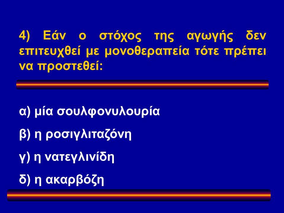 4) Εάν ο στόχος της αγωγής δεν επιτευχθεί με μονοθεραπεία τότε πρέπει να προστεθεί: α) μία σουλφονυλουρία β) η ροσιγλιταζόνη γ) η νατεγλινίδη δ) η ακαρβόζη