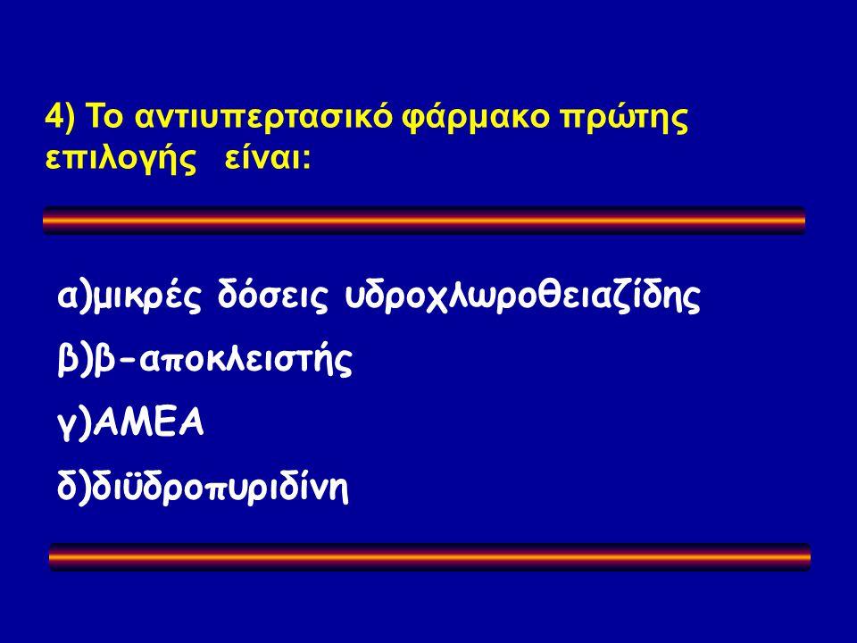 4) Το αντιυπερτασικό φάρμακο πρώτης επιλογής είναι: α)μικρές δόσεις υδροχλωροθειαζίδης β)β-αποκλειστής γ)ΑΜΕA δ)διϋδροπυριδίνη