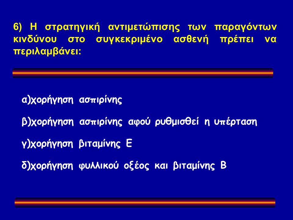6) Η στρατηγική αντιμετώπισης των παραγόντων κινδύνου στο συγκεκριμένο ασθενή πρέπει να περιλαμβάνει: α)χορήγηση ασπιρίνης β)χορήγηση ασπιρίνης αφού ρυθμισθεί η υπέρταση γ)χορήγηση βιταμίνης Ε δ)χορήγηση φυλλικού οξέος και βιταμίνης Β
