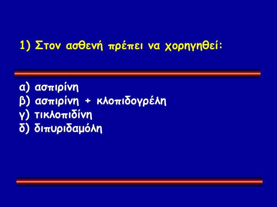 1) Στον ασθενή πρέπει να χορηγηθεί: α) ασπιρίνη β) ασπιρίνη + κλοπιδογρέλη γ) τικλοπιδίνη δ) διπυριδαμόλη
