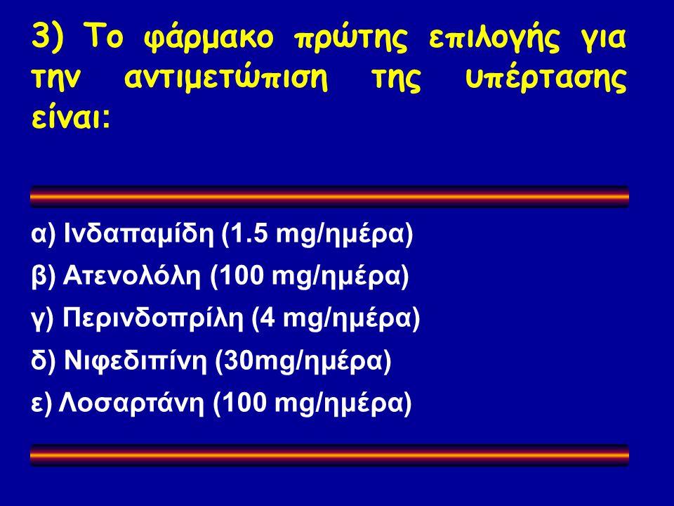 3) Το φάρμακο πρώτης επιλογής για την αντιμετώπιση της υπέρτασης είναι : α) Ινδαπαμίδη (1.5 mg/ημέρα) β) Ατενολόλη (100 mg/ημέρα) γ) Περινδοπρίλη (4 mg/ημέρα) δ) Νιφεδιπίνη (30mg/ημέρα) ε) Λοσαρτάνη (100 mg/ημέρα)