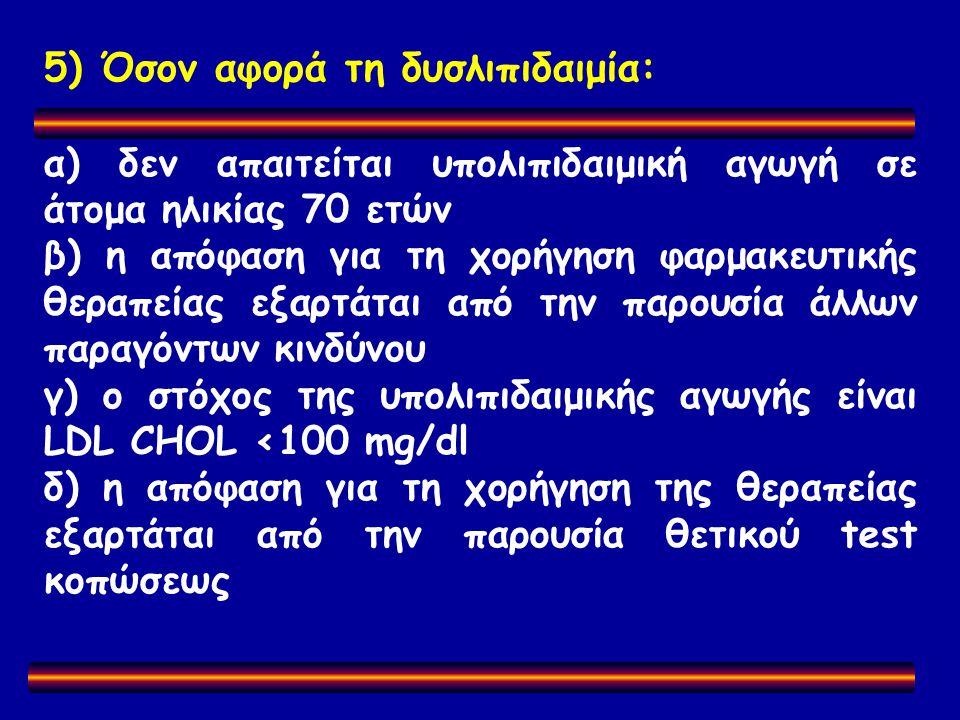 5) Όσον αφορά τη δυσλιπιδαιμία: α) δεν απαιτείται υπολιπιδαιμική αγωγή σε άτομα ηλικίας 70 ετών β) η απόφαση για τη χορήγηση φαρμακευτικής θεραπείας εξαρτάται από την παρουσία άλλων παραγόντων κινδύνου γ) ο στόχος της υπολιπιδαιμικής αγωγής είναι LDL CHOL <100 mg/dl δ) η απόφαση για τη χορήγηση της θεραπείας εξαρτάται από την παρουσία θετικού test κοπώσεως