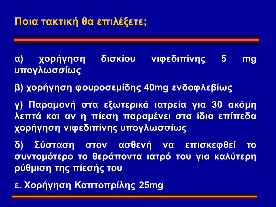 Ποια τακτική θα επιλέξετε; α) χορήγηση δισκίου νιφεδιπίνης 5 mg υπογλωσσίως β) χορήγηση φουροσεμίδης 40mg ενδοφλεβίως γ) Παραμονή στα εξωτερικά ιατρεία για 30 ακόμη λεπτά και αν η πίεση παραμένει στα ίδια επίπεδα χορήγηση νιφεδιπίνης υπογλωσσίως δ) Σύσταση στον ασθενή να επισκεφθεί το συντομότερο το θεράποντα ιατρό του για καλύτερη ρύθμιση της πίεσής του ε.
