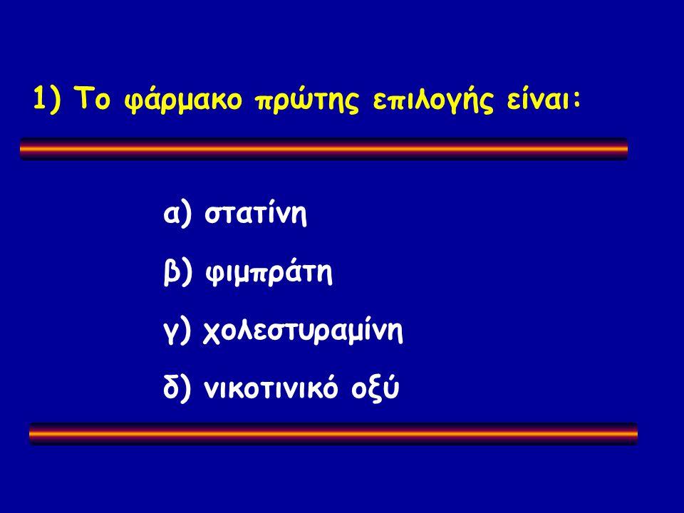 1) Το φάρμακο πρώτης επιλογής είναι: α) στατίνη β) φιμπράτη γ) χολεστυραμίνη δ) νικοτινικό οξύ