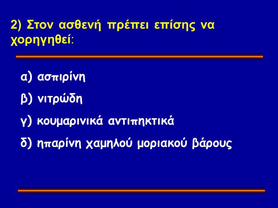 2) Στον ασθενή πρέπει επίσης να χορηγηθεί: α) ασπιρίνη β) νιτρώδη γ) κουμαρινικά αντιπηκτικά δ) ηπαρίνη χαμηλού μοριακού βάρους