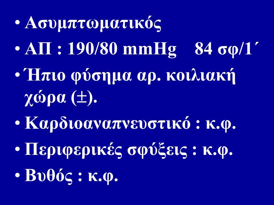 Ασυμπτωματικός ΑΠ : 190/80 mmHg 84 σφ/1΄ Ήπιο φύσημα αρ.