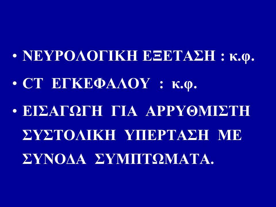 ΝΕΥΡΟΛΟΓΙΚΗ ΕΞΕΤΑΣΗ : κ.φ. CT ΕΓΚΕΦΑΛΟΥ : κ.φ.