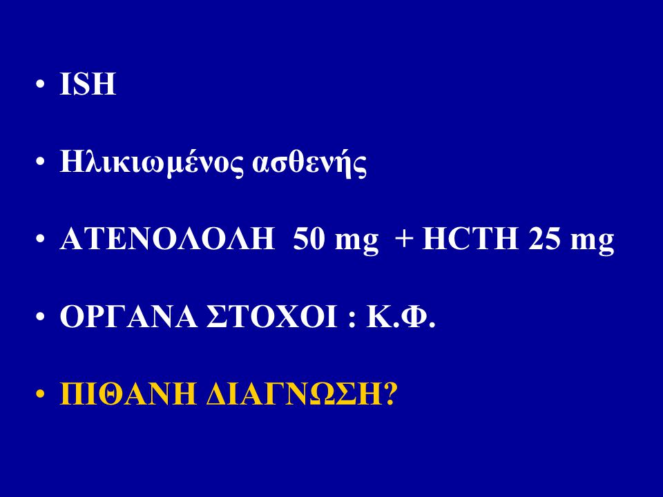 ISH Ηλικιωμένος ασθενής ΑΤΕΝΟΛΟΛΗ 50 mg + HCTH 25 mg ΟΡΓΑΝΑ ΣΤΟΧΟΙ : Κ.Φ. ΠΙΘΑΝΗ ΔΙΑΓΝΩΣΗ?