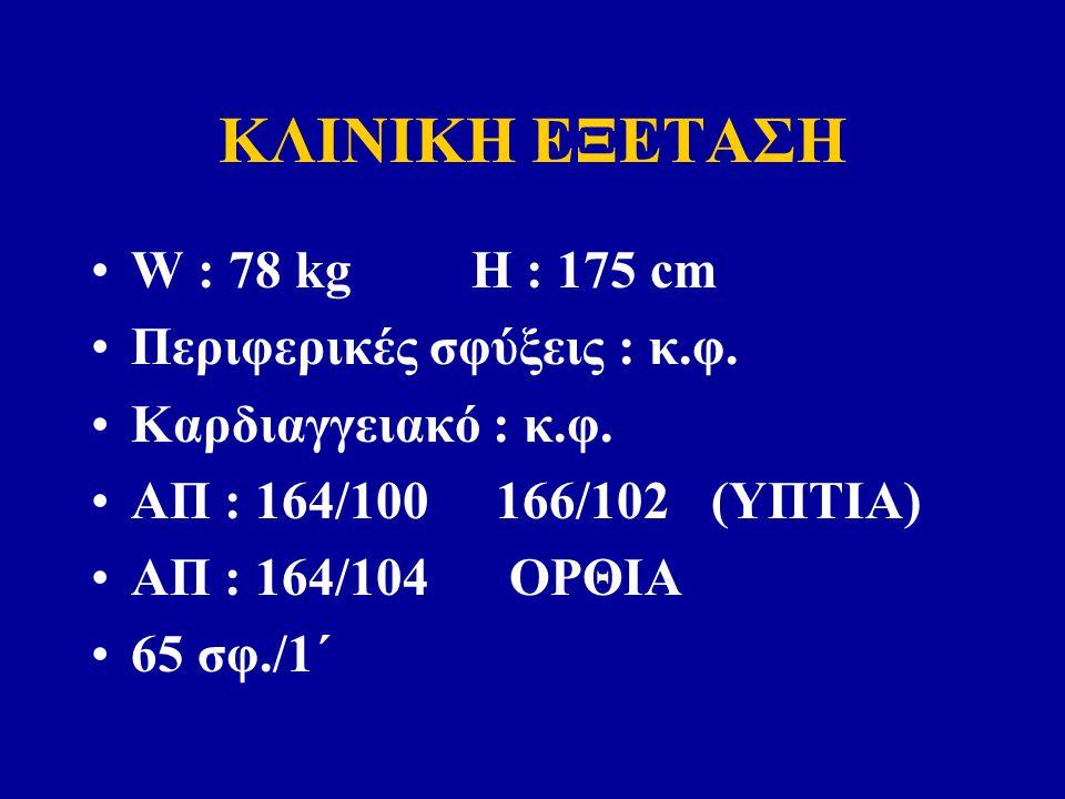 ΚΛΙΝΙΚΗ ΕΞΕΤΑΣΗ W : 78 kg H : 175 cm Περιφερικές σφύξεις : κ.φ.