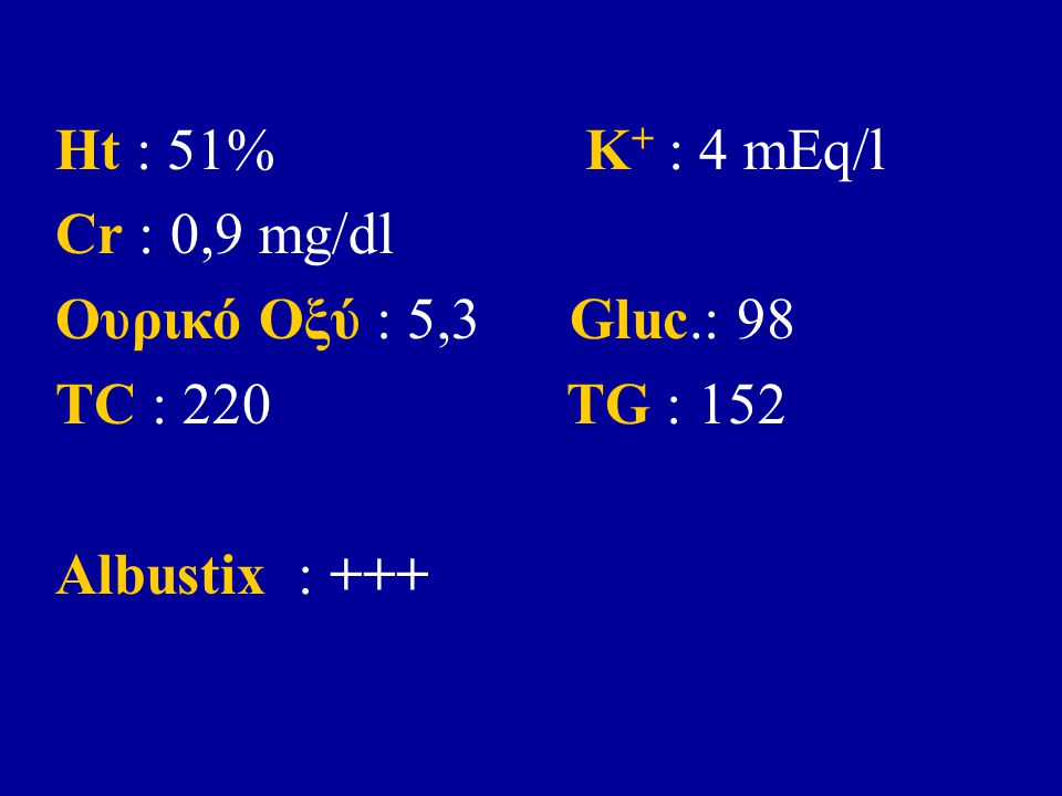 Ht : 51% K + : 4 mEq/l Cr : 0,9 mg/dl Ουρικό Οξύ : 5,3 Gluc.: 98 TC : 220 TG : 152 Albustix : +++