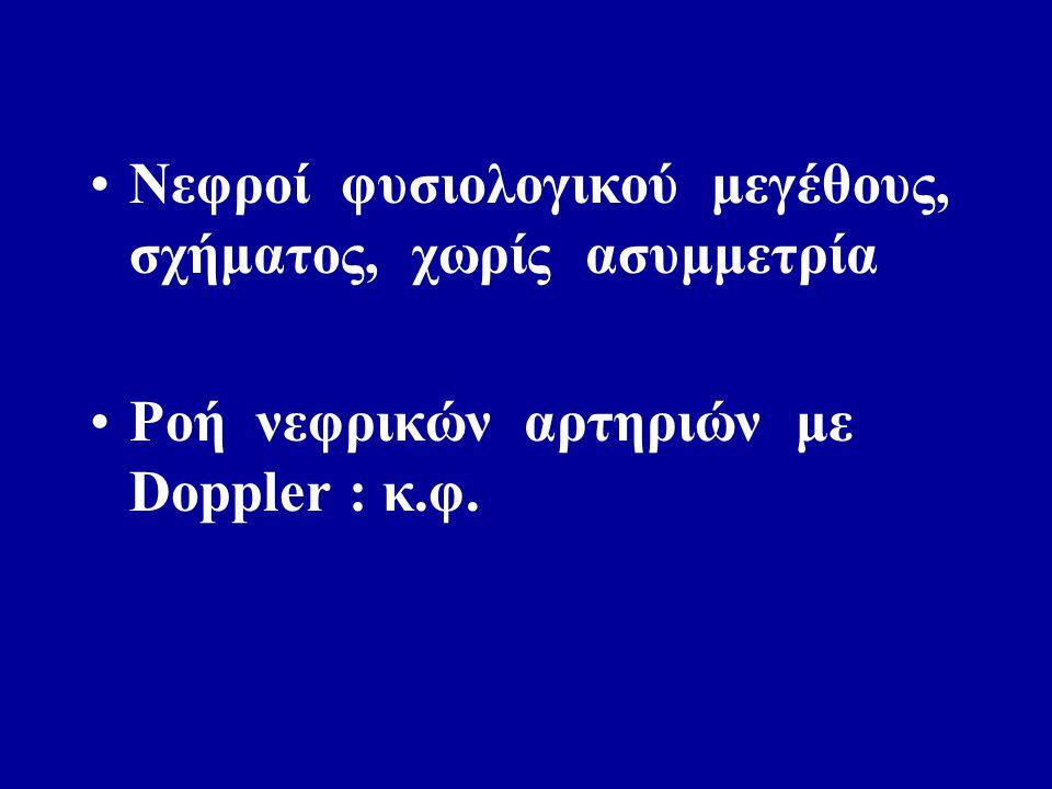 Νεφροί φυσιολογικού μεγέθους, σχήματος, χωρίς ασυμμετρία Ροή νεφρικών αρτηριών με Doppler : κ.φ.