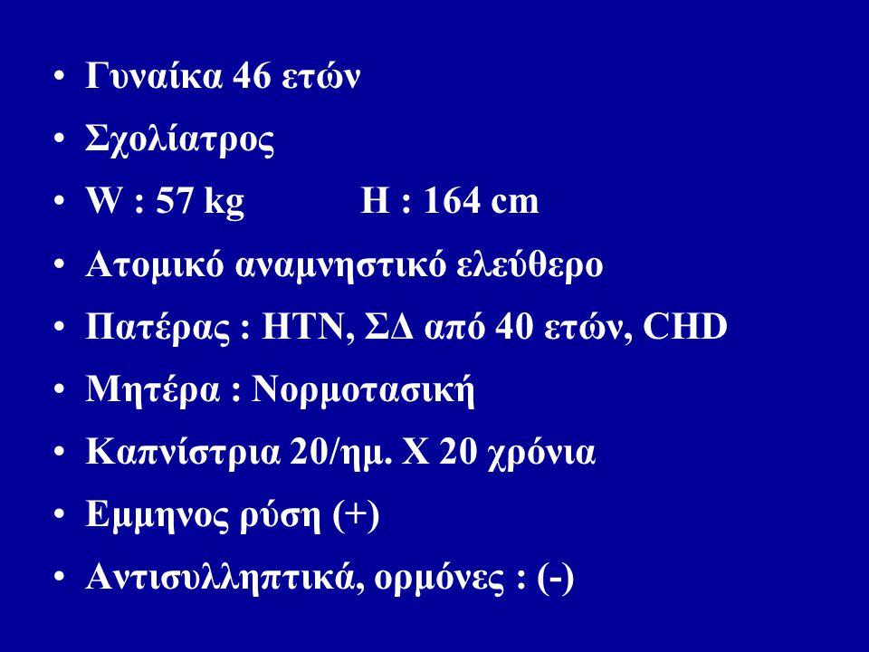 Γυναίκα 46 ετών Σχολίατρος W : 57 kg H : 164 cm Ατομικό αναμνηστικό ελεύθερο Πατέρας : ΗΤΝ, ΣΔ από 40 ετών, CHD Μητέρα : Νορμοτασική Καπνίστρια 20/ημ.