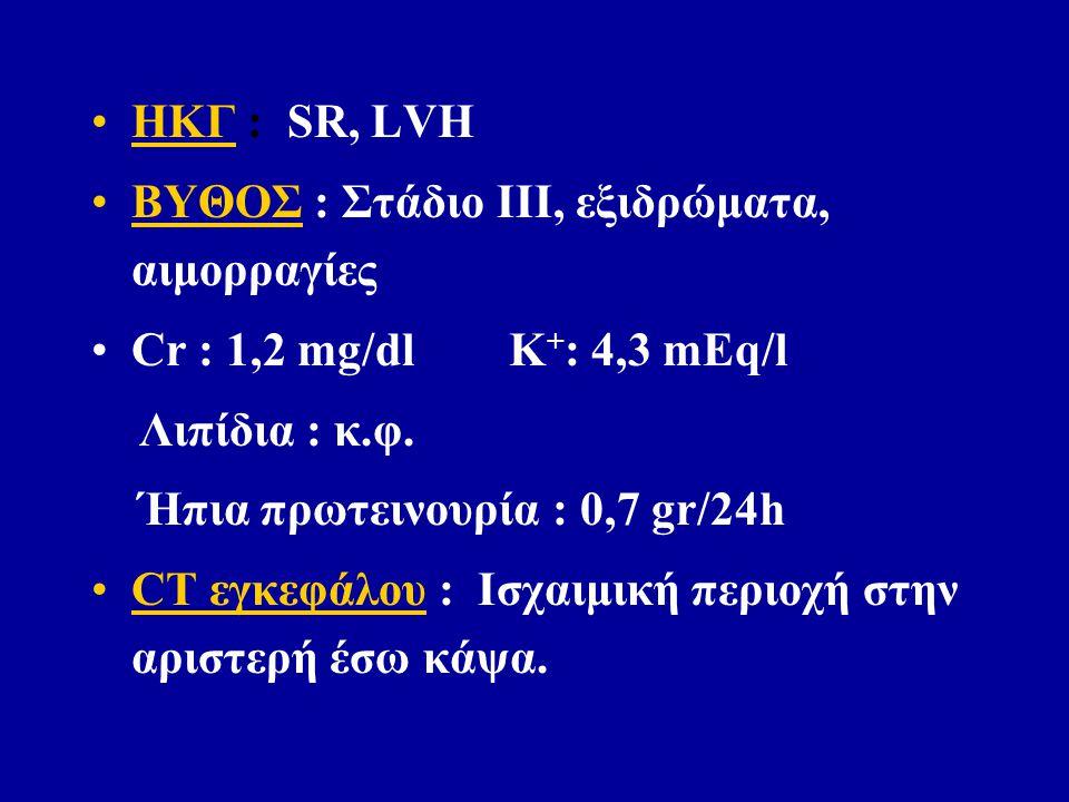 ΗΚΓ : SR, LVH ΒΥΘΟΣ : Στάδιο ΙΙΙ, εξιδρώματα, αιμορραγίες Cr : 1,2 mg/dl K + : 4,3 mEq/l Λιπίδια : κ.φ.