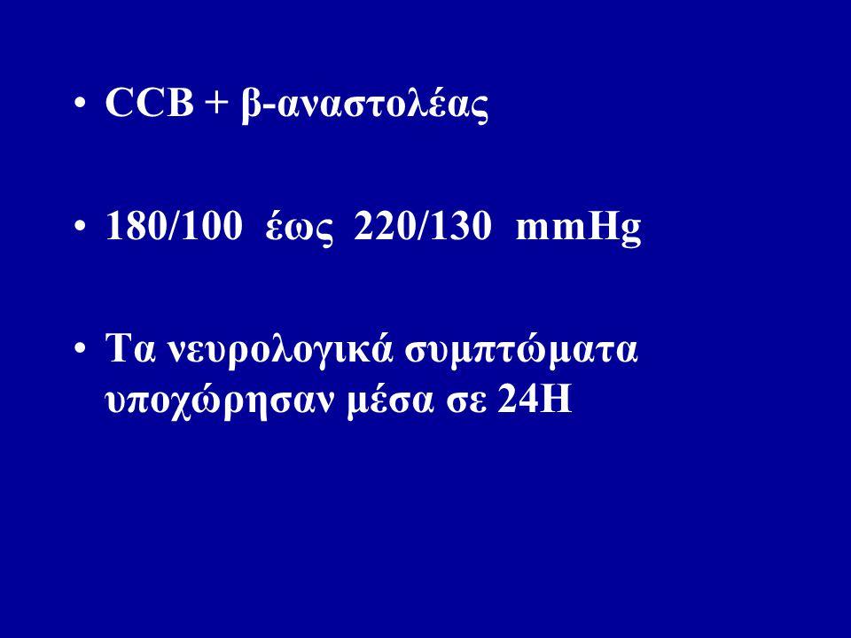 CCB + β-αναστολέας 180/100 έως 220/130 mmHg Τα νευρολογικά συμπτώματα υποχώρησαν μέσα σε 24Η