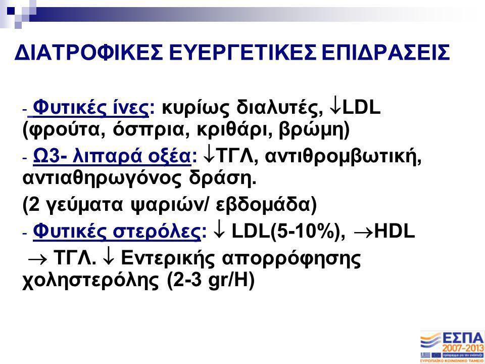 ΔΙΑΤΡΟΦΙΚΕΣ ΕΥΕΡΓΕΤΙΚΕΣ ΕΠΙΔΡΑΣΕΙΣ - Φυτικές ίνες: κυρίως διαλυτές,  LDL (φρούτα, όσπρια, κριθάρι, βρώμη) - Ω3- λιπαρά οξέα:  ΤΓΛ, αντιθρομβωτική, α