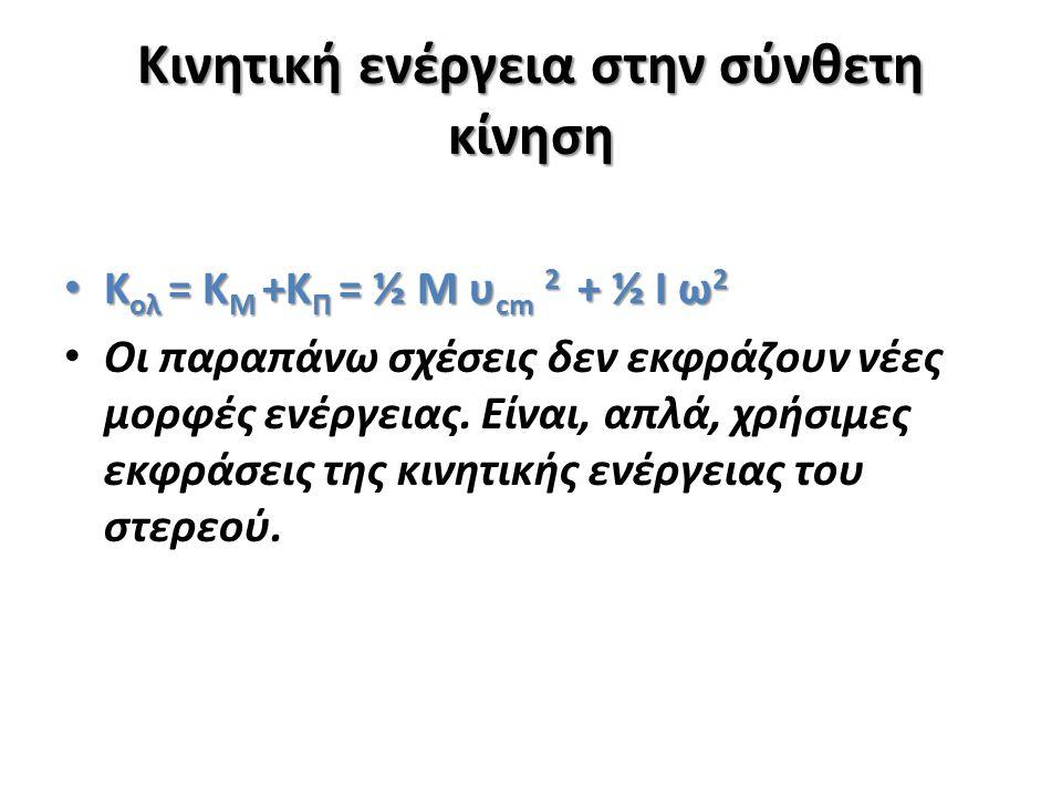 Κινητική ενέργεια στην σύνθετη κίνηση Κ ολ = Κ Μ +Κ Π = ½ Μ υ cm 2 + ½ I ω 2 Κ ολ = Κ Μ +Κ Π = ½ Μ υ cm 2 + ½ I ω 2 Οι παραπάνω σχέσεις δεν εκφράζουν