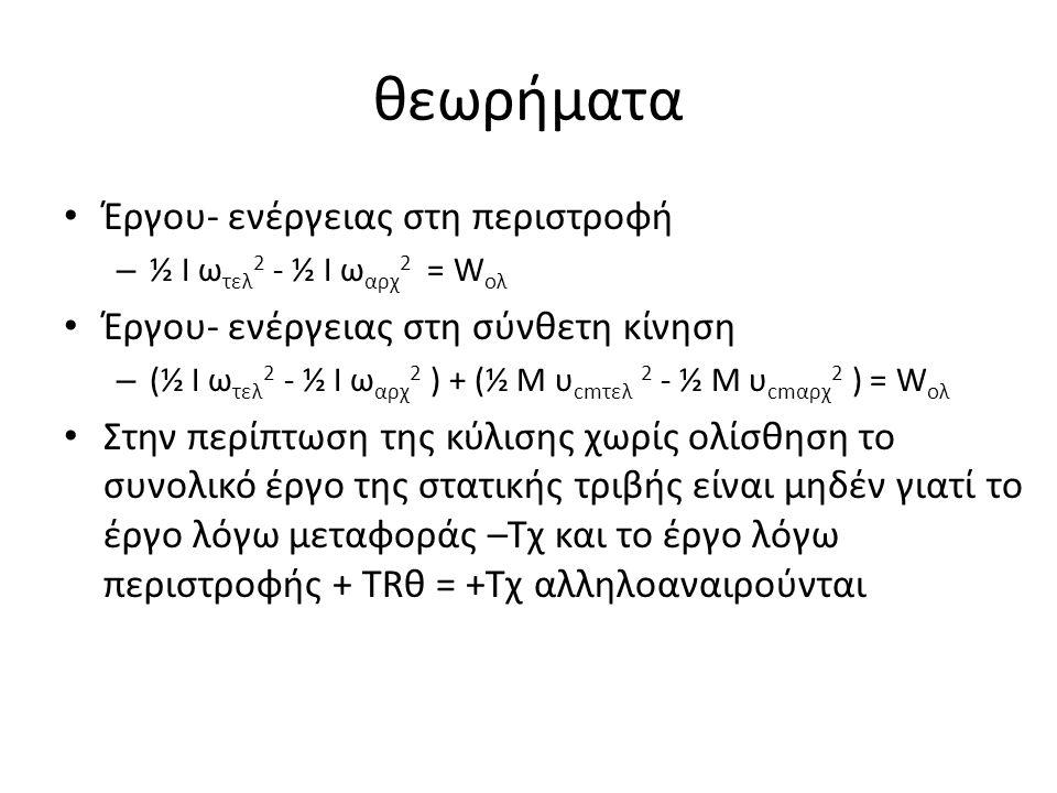 θεωρήματα Έργου- ενέργειας στη περιστροφή – ½ Ι ω τελ 2 - ½ Ι ω αρχ 2 = W ολ Έργου- ενέργειας στη σύνθετη κίνηση – (½ Ι ω τελ 2 - ½ Ι ω αρχ 2 ) + (½ Μ