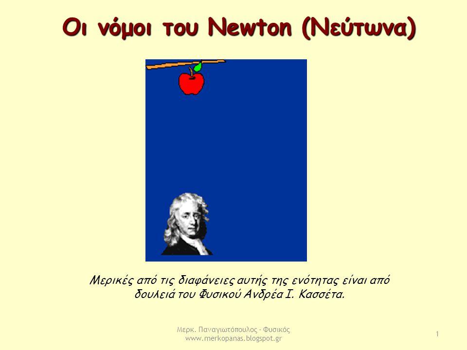 Μερκ. Παναγιωτόπουλος - Φυσικός www.merkopanas.blogspot.gr 1 Οι νόμοι του Newton (Νεύτωνα) Μερικές από τις διαφάνειες αυτής της ενότητας είναι από δου