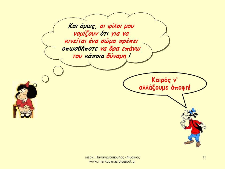 Μερκ. Παναγιωτόπουλος - Φυσικός www.merkopanas.blogspot.gr 11 Και όμως, οι φίλοι μου νομίζουν ότι για να κινείται ένα σώμα πρέπει οπωσδήποτε να δρα επ
