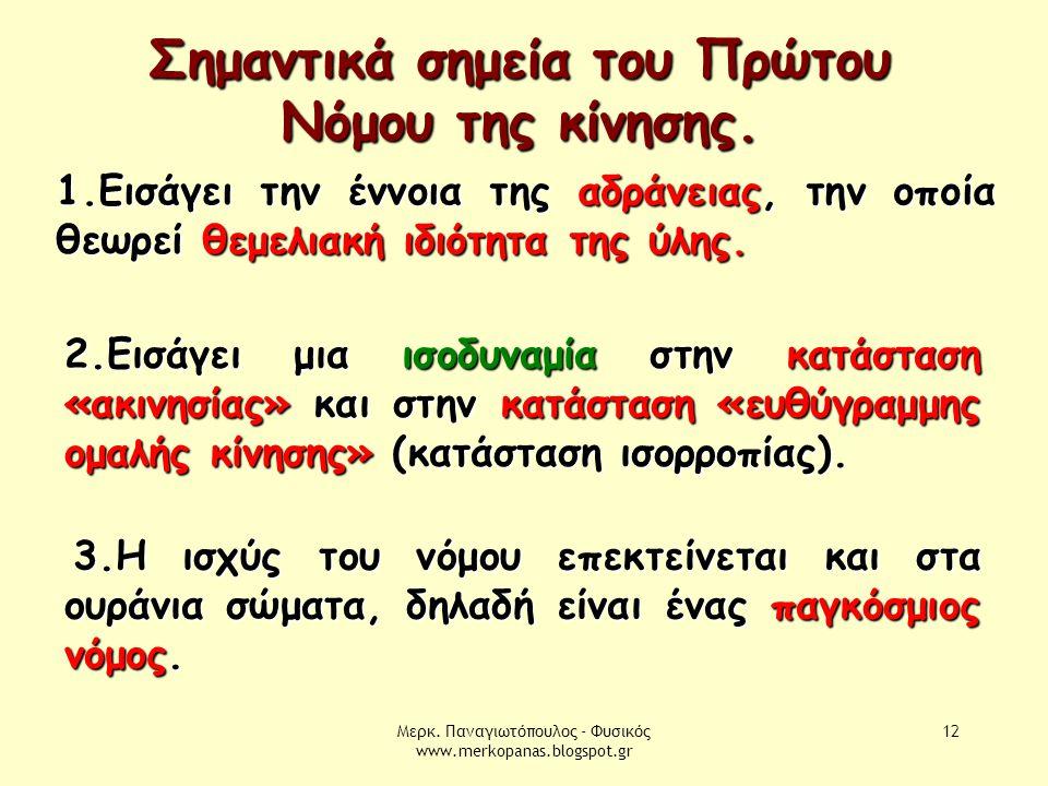 Μερκ. Παναγιωτόπουλος - Φυσικός www.merkopanas.blogspot.gr 12 Σημαντικά σημεία του Πρώτου Νόμου της κίνησης. 1.Εισάγει την έννοια της αδράνειας, την ο