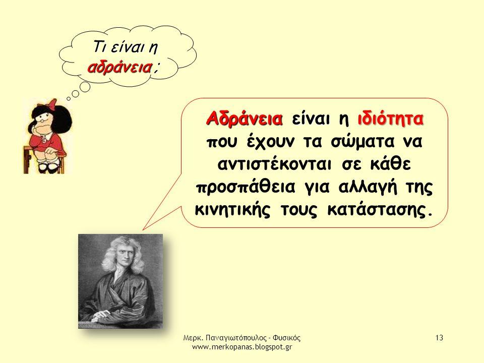 Μερκ. Παναγιωτόπουλος - Φυσικός www.merkopanas.blogspot.gr 13 Τι είναι η αδράνεια ; Αδράνεια είναιιδιότητα Αδράνεια είναι η ιδιότητα που έχουν τα σώμα