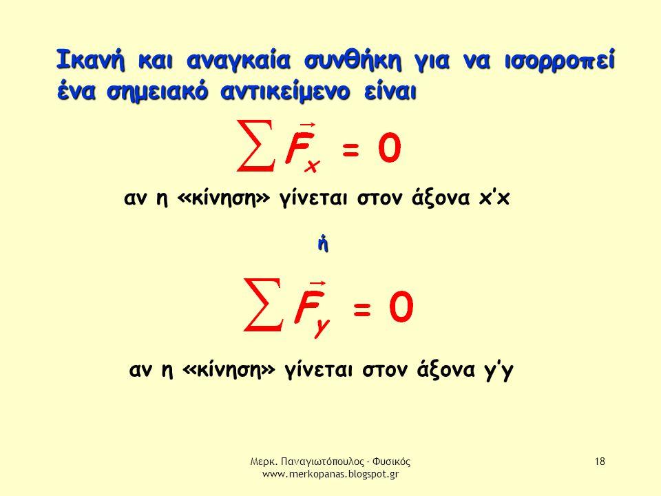 Μερκ. Παναγιωτόπουλος - Φυσικός www.merkopanas.blogspot.gr 18 Ικανή και αναγκαία συνθήκη για να ισορροπεί ένα σημειακό αντικείμενο είναι ή αν η «κίνησ