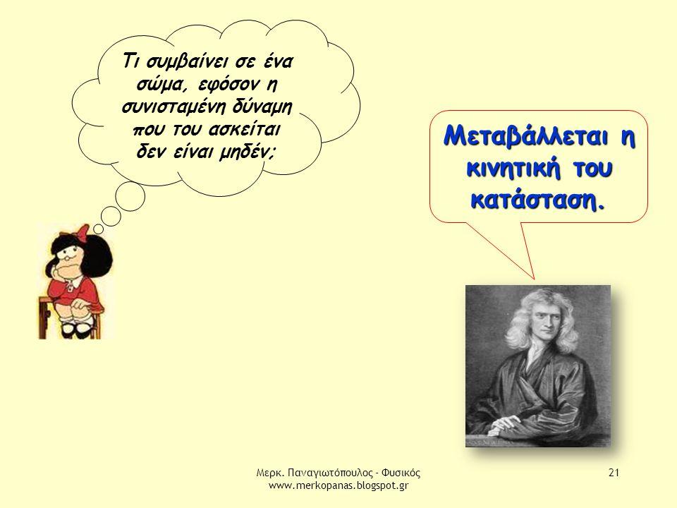 Μερκ. Παναγιωτόπουλος - Φυσικός www.merkopanas.blogspot.gr 21 Τι συμβαίνει σε ένα σώμα, εφόσον η συνισταμένη δύναμη που του ασκείται δεν είναι μηδέν;