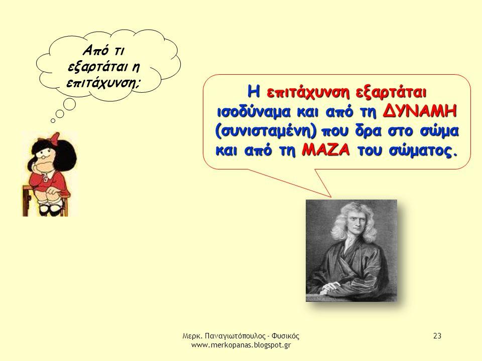 Μερκ. Παναγιωτόπουλος - Φυσικός www.merkopanas.blogspot.gr 23 Από τι εξαρτάται η επιτάχυνση; Η επιτάχυνση εξαρτάται ισοδύναμα και από τη ΔΥΝΑΜΗ (συνισ