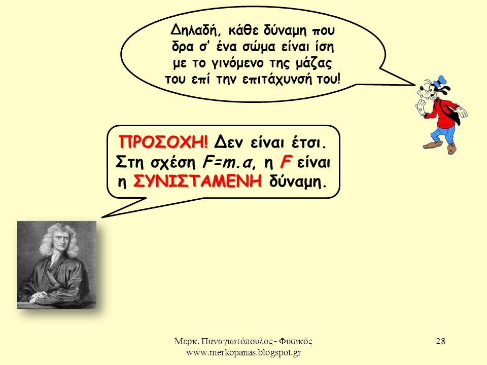 Μερκ. Παναγιωτόπουλος - Φυσικός www.merkopanas.blogspot.gr 28 Δηλαδή, κάθε δύναμη που δρα σ' ένα σώμα είναι ίση με το γινόμενο της μάζας του επί την ε