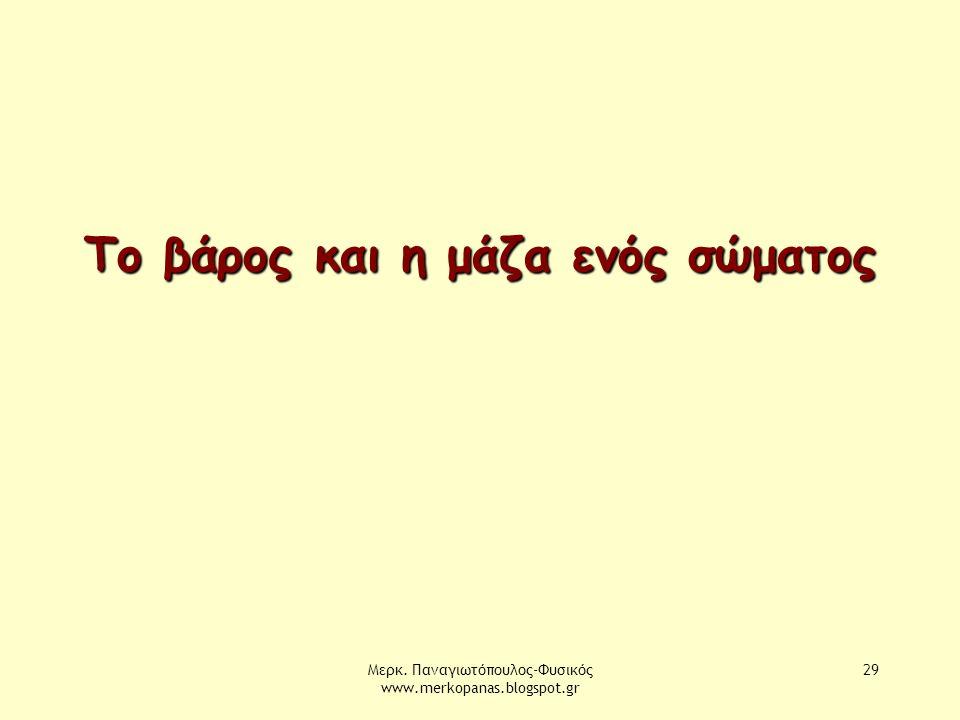 Μερκ. Παναγιωτόπουλος-Φυσικός www.merkopanas.blogspot.gr 29 Το βάρος και η μάζα ενός σώματος