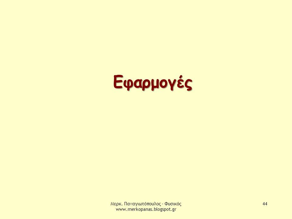Μερκ. Παναγιωτόπουλος - Φυσικός www.merkopanas.blogspot.gr 44 Εφαρμογές