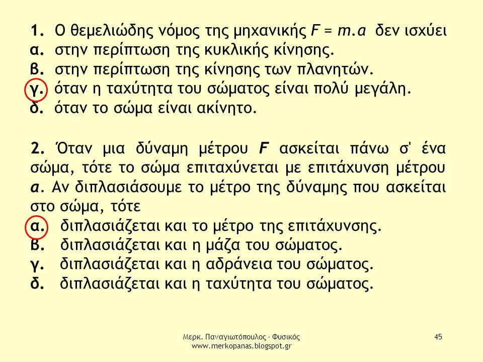 Μερκ. Παναγιωτόπουλος - Φυσικός www.merkopanas.blogspot.gr 45 1. Ο θεµελιώδης νόµος της µηχανικής F = m.α δεν ισχύει α. στην περίπτωση της κυκλικής κί