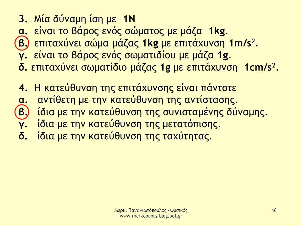 Μερκ. Παναγιωτόπουλος - Φυσικός www.merkopanas.blogspot.gr 46 3. Μία δύναμη ίση με 1Ν α. είναι το βάρος ενός σώματος με μάζα 1kg. β. επιταχύνει σώμα μ