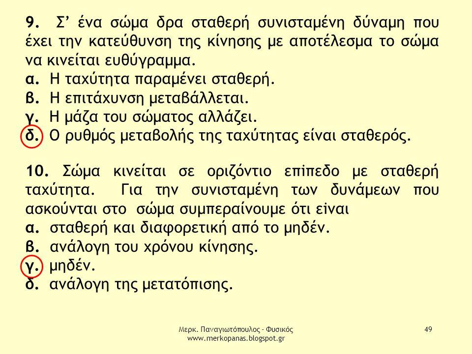 Μερκ. Παναγιωτόπουλος - Φυσικός www.merkopanas.blogspot.gr 49 9. Σ' ένα σώµα δρα σταθερή συνισταµένη δύναµη που έχει την κατεύθυνση της κίνησης µε απο