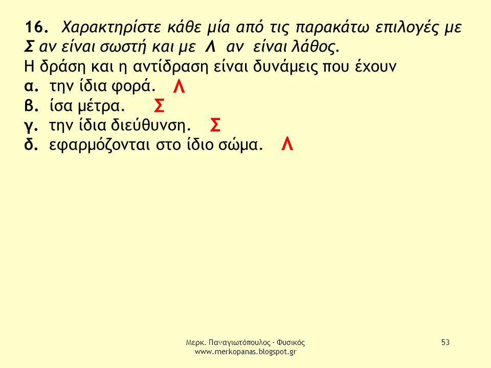 Μερκ. Παναγιωτόπουλος - Φυσικός www.merkopanas.blogspot.gr 53 16. Χαρακτηρίστε κάθε μία από τις παρακάτω επιλογές με Σ αν είναι σωστή και με Λ αν είνα