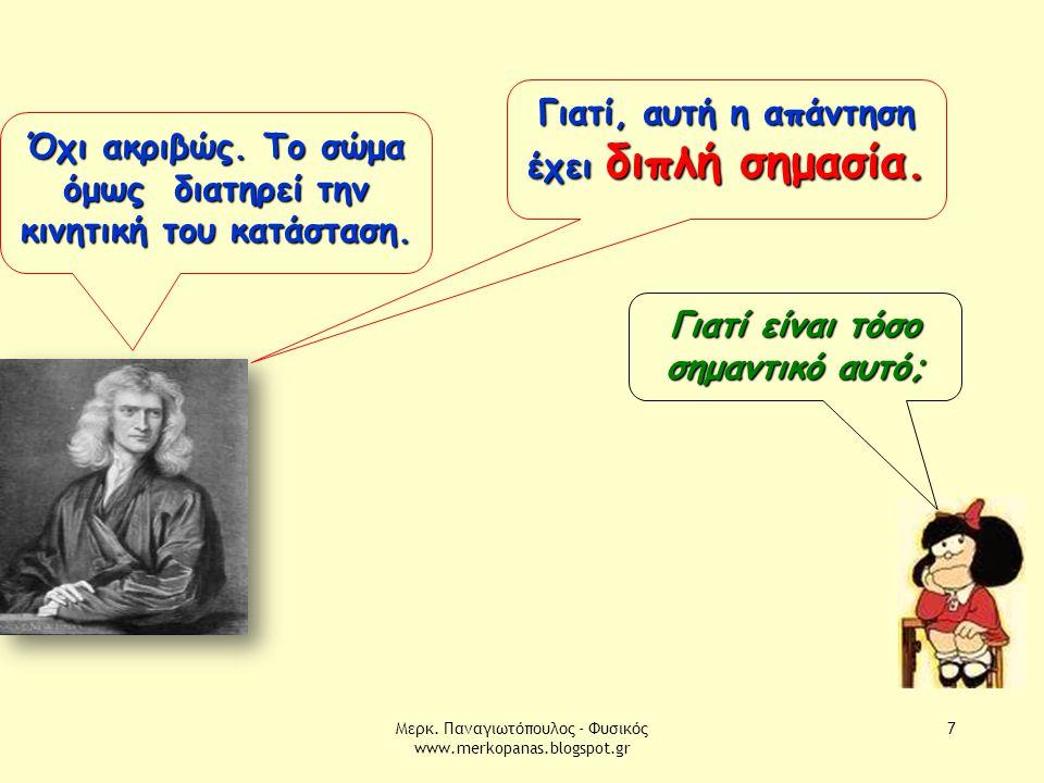 Μερκ. Παναγιωτόπουλος - Φυσικός www.merkopanas.blogspot.gr 7 Όχι ακριβώς. Το σώμα όμως διατηρεί την κινητική του κατάσταση. Γιατί είναι τόσο σημαντικό