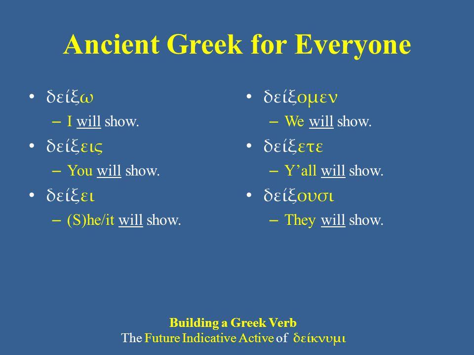 Ancient Greek for Everyone δείξω – I will show. δείξεις – You will show. δείξει – (S)he/it will show. δείξομεν – We will show. δείξετε – Y'all will sh