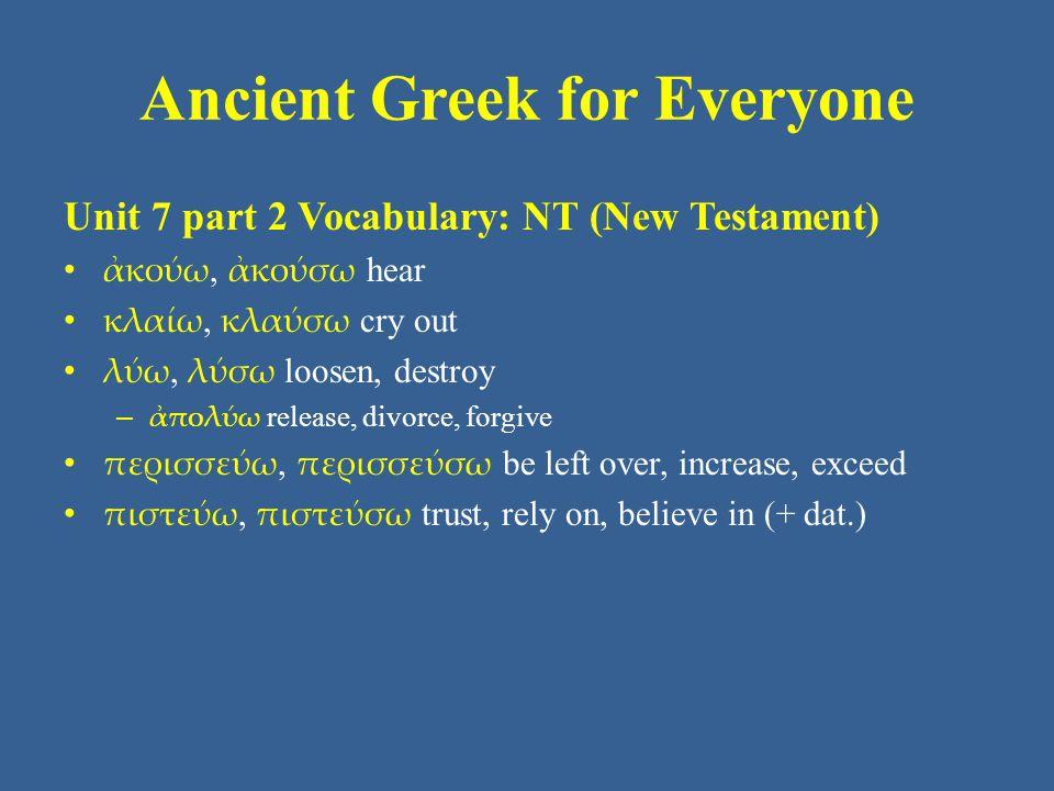 Ancient Greek for Everyone Unit 7 part 2 Vocabulary: NT (New Testament) ἀκούω, ἀκούσω hear κλαίω, κλαύσω cry out λύω, λύσω loosen, destroy – ἀπολύω re