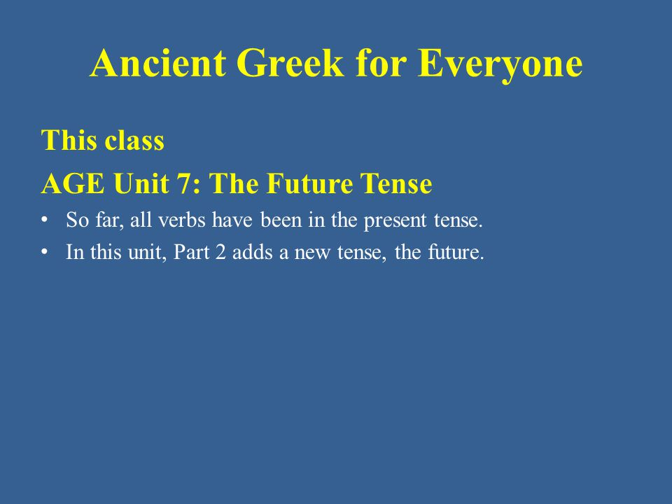 Ancient Greek for Everyone A Greek verb by itself usually communicates FIVE pieces of information: – Person: 1 st 2 nd 3 rd – Number: singular, plural – Tense: present, future – Mood: indicative, infinitive – Voice: active PARSING: To parse a Greek verb means to identify the above five qualities about a specific verb form.